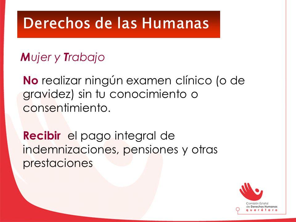 Derechos de las Humanas No realizar ningún examen clínico (o de gravidez) sin tu conocimiento o consentimiento. Recibir el pago integral de indemnizac