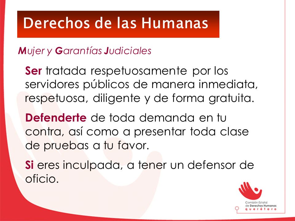 Derechos de las Humanas Ser tratada respetuosamente por los servidores públicos de manera inmediata, respetuosa, diligente y de forma gratuita. Defend
