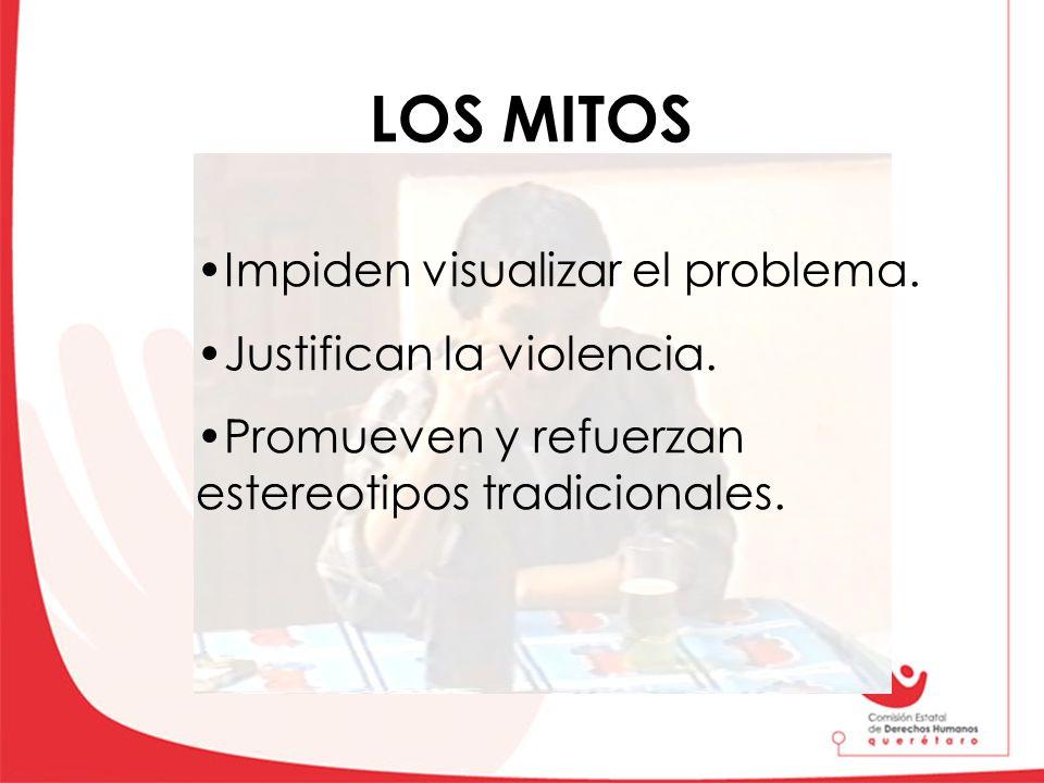 LOS MITOS Impiden visualizar el problema. Justifican la violencia. Promueven y refuerzan estereotipos tradicionales.