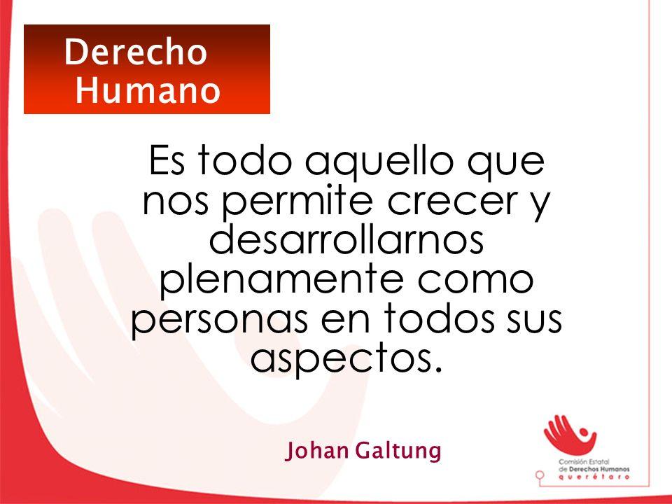 Derecho Humano Es todo aquello que nos permite crecer y desarrollarnos plenamente como personas en todos sus aspectos. Johan Galtung