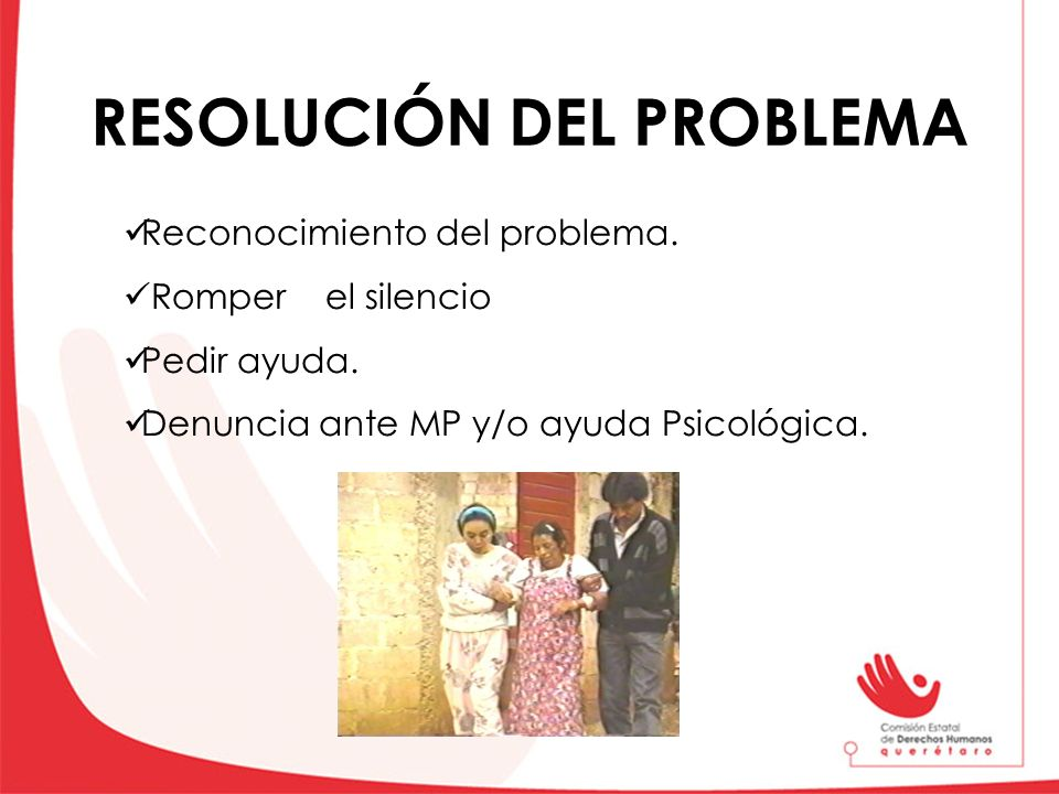 RESOLUCIÓN DEL PROBLEMA Reconocimiento del problema. Romper el silencio Pedir ayuda. Denuncia ante MP y/o ayuda Psicológica.