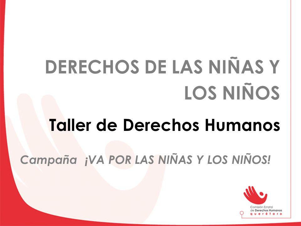 DERECHOS DE LAS NIÑAS Y LOS NIÑOS Taller de Derechos Humanos Campaña ¡VA POR LAS NIÑAS Y LOS NIÑOS!