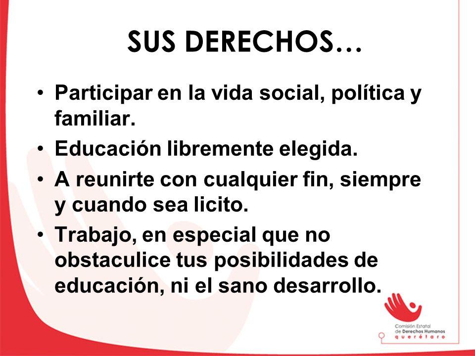 SUS DERECHOS… Participar en la vida social, política y familiar. Educación libremente elegida. A reunirte con cualquier fin, siempre y cuando sea lici