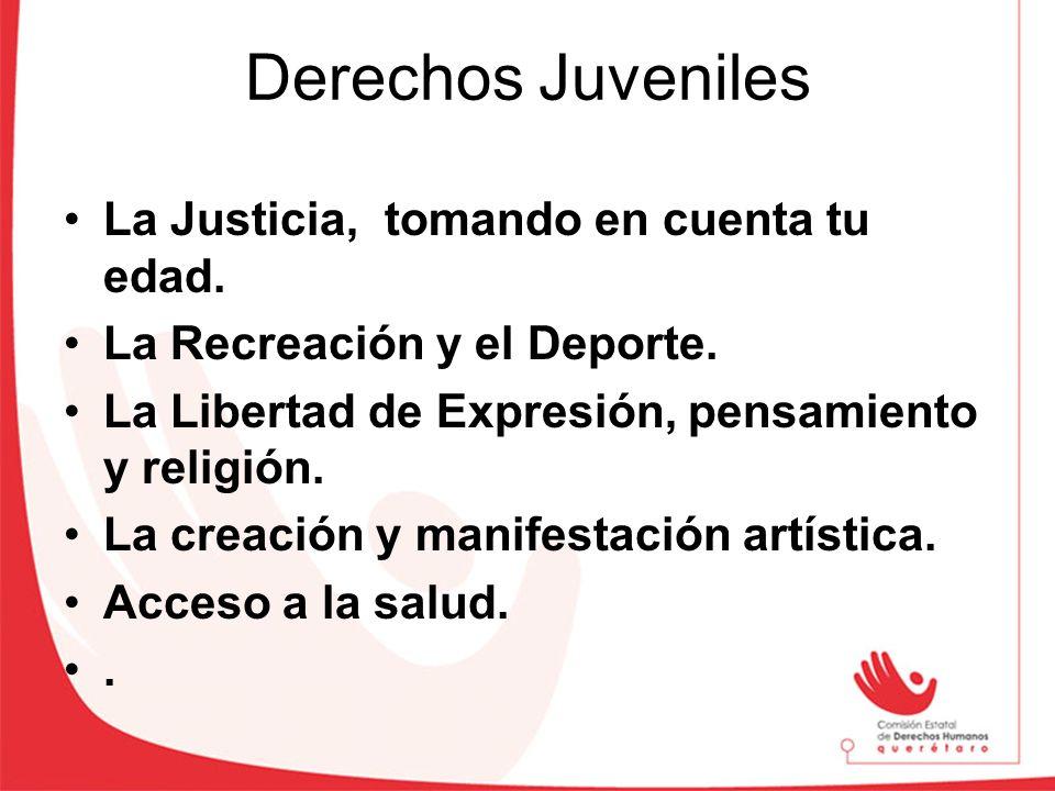 Derechos Juveniles La Justicia, tomando en cuenta tu edad. La Recreación y el Deporte. La Libertad de Expresión, pensamiento y religión. La creación y