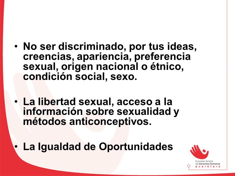 No ser discriminado, por tus ideas, creencias, apariencia, preferencia sexual, origen nacional o étnico, condición social, sexo. La libertad sexual, a