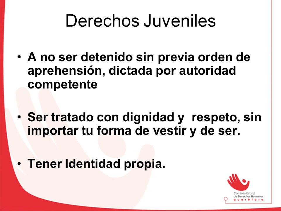 Derechos Juveniles A no ser detenido sin previa orden de aprehensión, dictada por autoridad competente Ser tratado con dignidad y respeto, sin importa