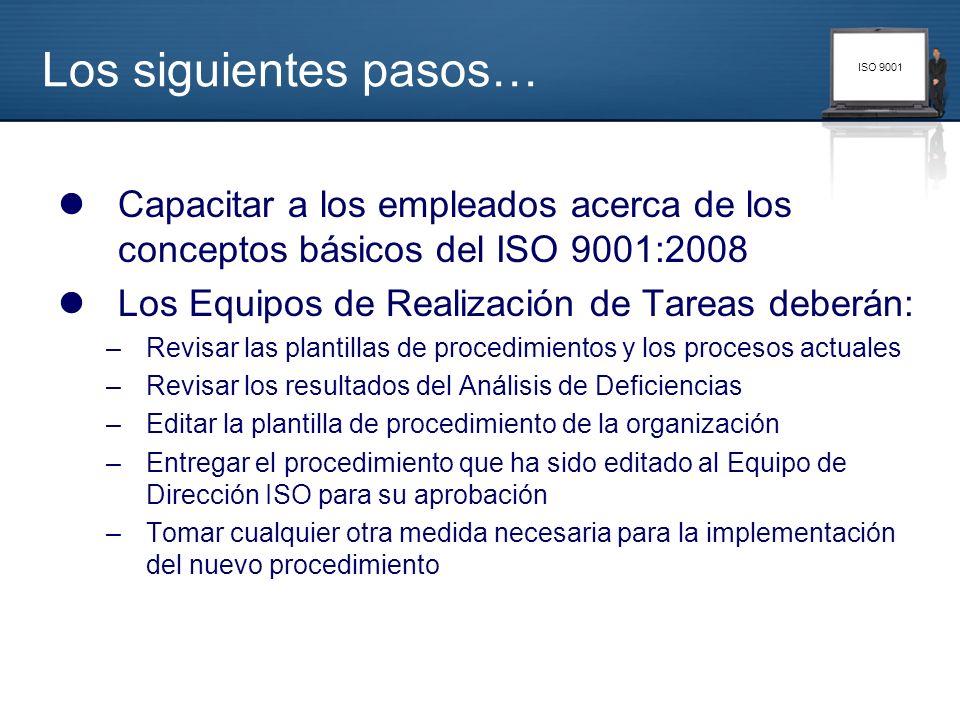ISO 9001 Los siguientes pasos… Capacitar a los empleados acerca de los conceptos básicos del ISO 9001:2008 Los Equipos de Realización de Tareas deberá