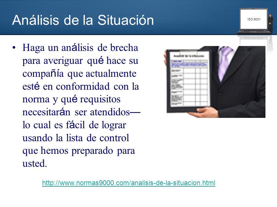 ISO 9001 Análisis de la Situación Haga un an á lisis de brecha para averiguar qu é hace su compa ñí a que actualmente est é en conformidad con la norm
