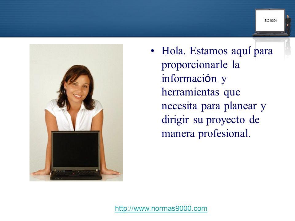 ISO 9001 Hola. Estamos aqu í para proporcionarle la informaci ó n y herramientas que necesita para planear y dirigir su proyecto de manera profesional