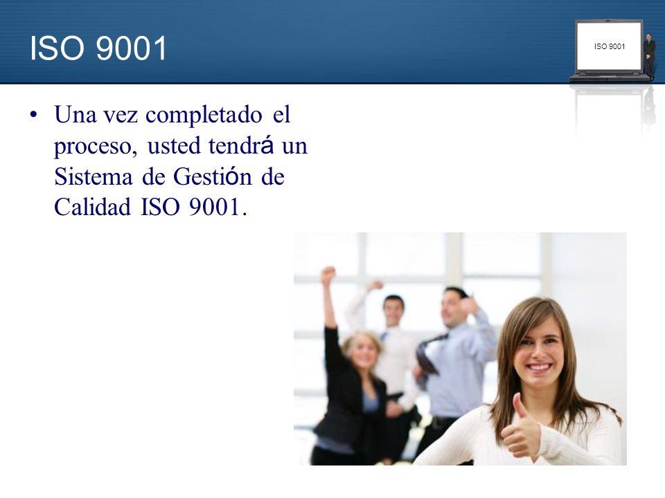 ISO 9001 Una vez completado el proceso, usted tendr á un Sistema de Gesti ó n de Calidad ISO 9001.
