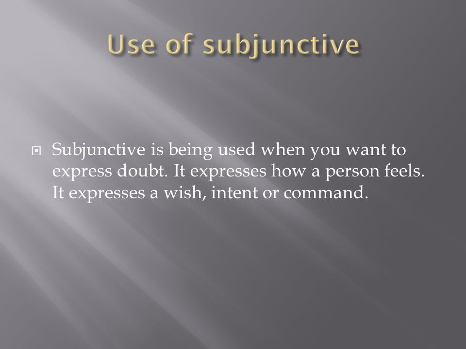 Subjunctive is being used when you want to express doubt.