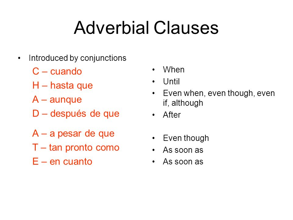 Adverbial Clauses Introduced by conjunctions C – cuando H – hasta que A – aunque D – después de que A – a pesar de que T – tan pronto como E – en cuanto When Until Even when, even though, even if, although After Even though As soon as
