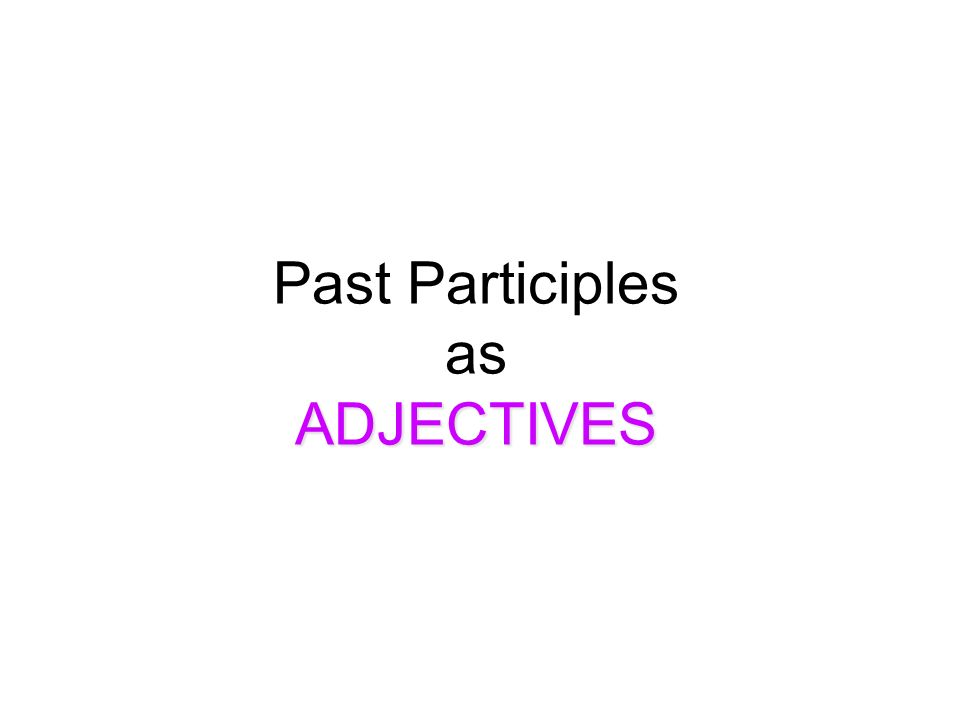 ADJECTIVES Past Participles as ADJECTIVES