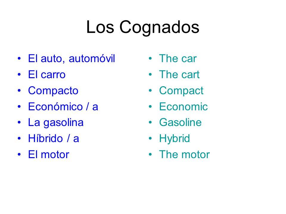 Los Cognados El auto, automóvil El carro Compacto Económico / a La gasolina Híbrido / a El motor The car The cart Compact Economic Gasoline Hybrid The motor