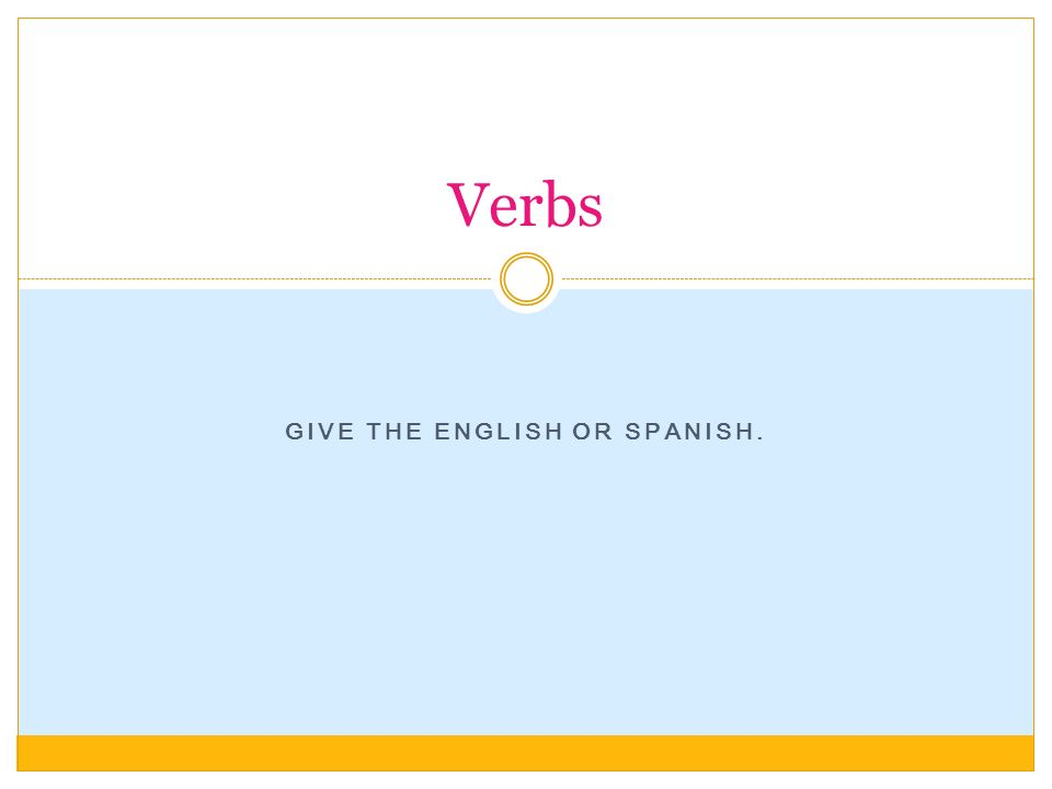 GIVE THE ENGLISH OR SPANISH. Verbs