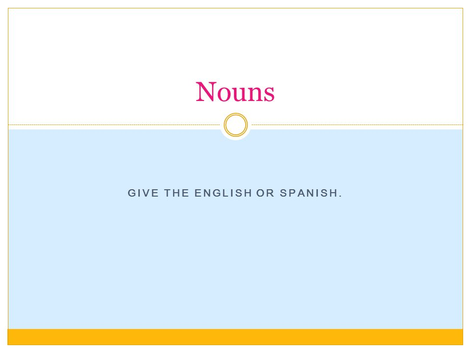 GIVE THE ENGLISH OR SPANISH. Nouns