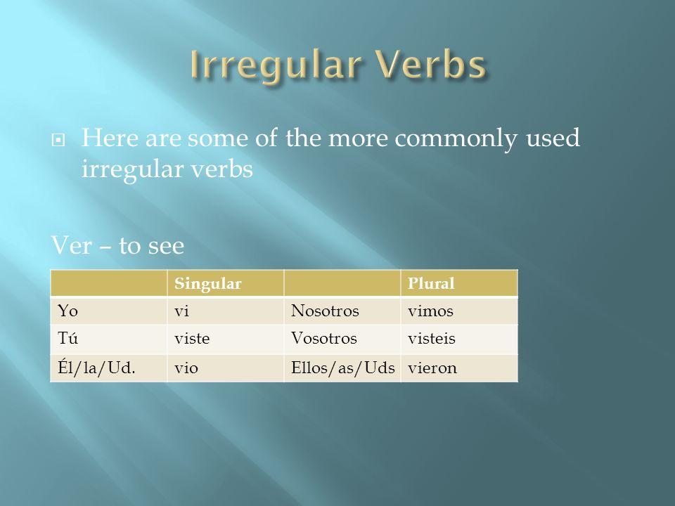 Here are some of the more commonly used irregular verbs Ver – to see SingularPlural YoviNosotrosvimos TúvisteVosotrosvisteis Él/la/Ud.vioEllos/as/Udsv