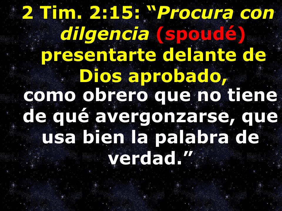2 Tim. 2:15: Procura con dilgencia (spoudé) presentarte delante de Dios aprobado, como obrero que no tiene de qué avergonzarse, que usa bien la palabr