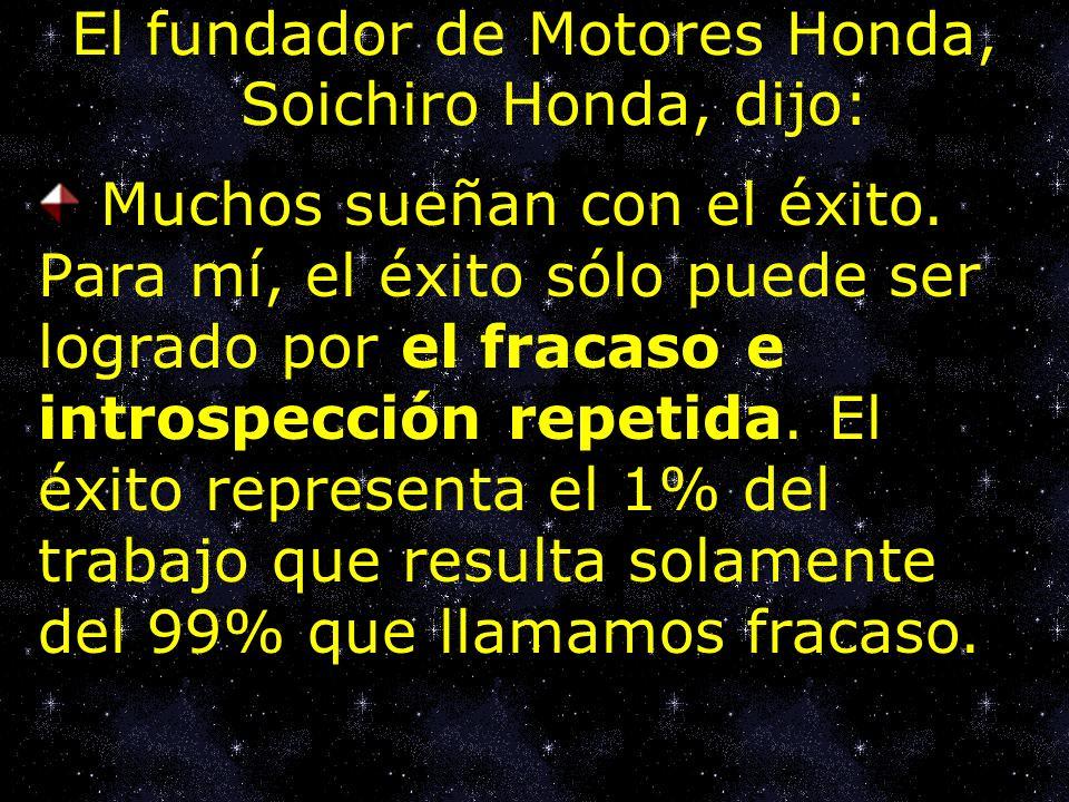 El fundador de Motores Honda, Soichiro Honda, dijo: Muchos sueñan con el éxito. Para mí, el éxito sólo puede ser logrado por el fracaso e introspecció