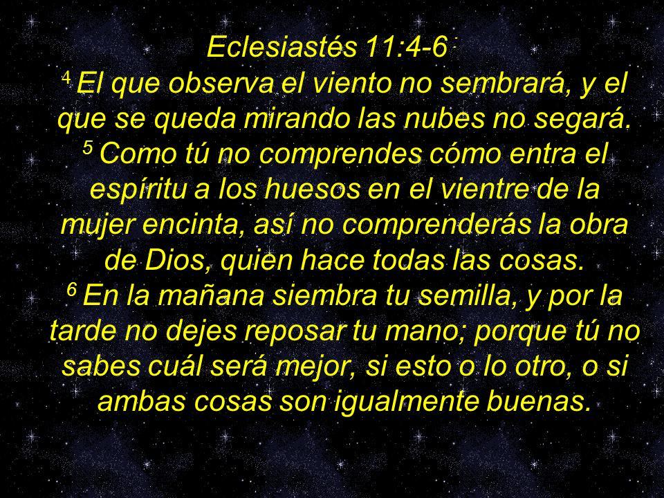 Eclesiastés 11:4-6 : 4 El que observa el viento no sembrará, y el que se queda mirando las nubes no segará. 5 Como tú no comprendes cómo entra el espí