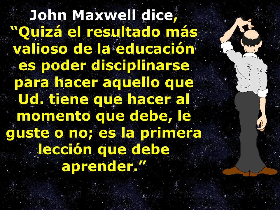 John Maxwell dice,Quizá el resultado más valioso de la educación es poder disciplinarse para hacer aquello que Ud. tiene que hacer al momento que debe