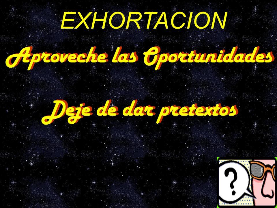 EXHORTACION Aproveche las Oportunidades Deje de dar pretextos