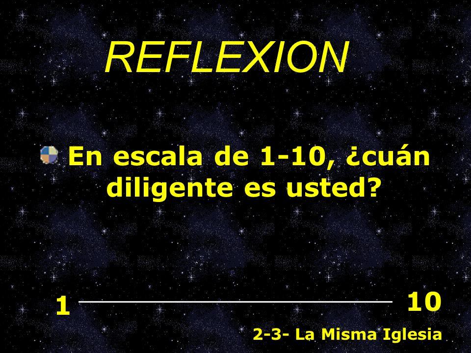 En escala de 1-10, ¿cuán diligente es usted? En escala de 1-10, ¿cuán diligente es usted? 1 10 REFLEXION 2-3- La Misma Iglesia