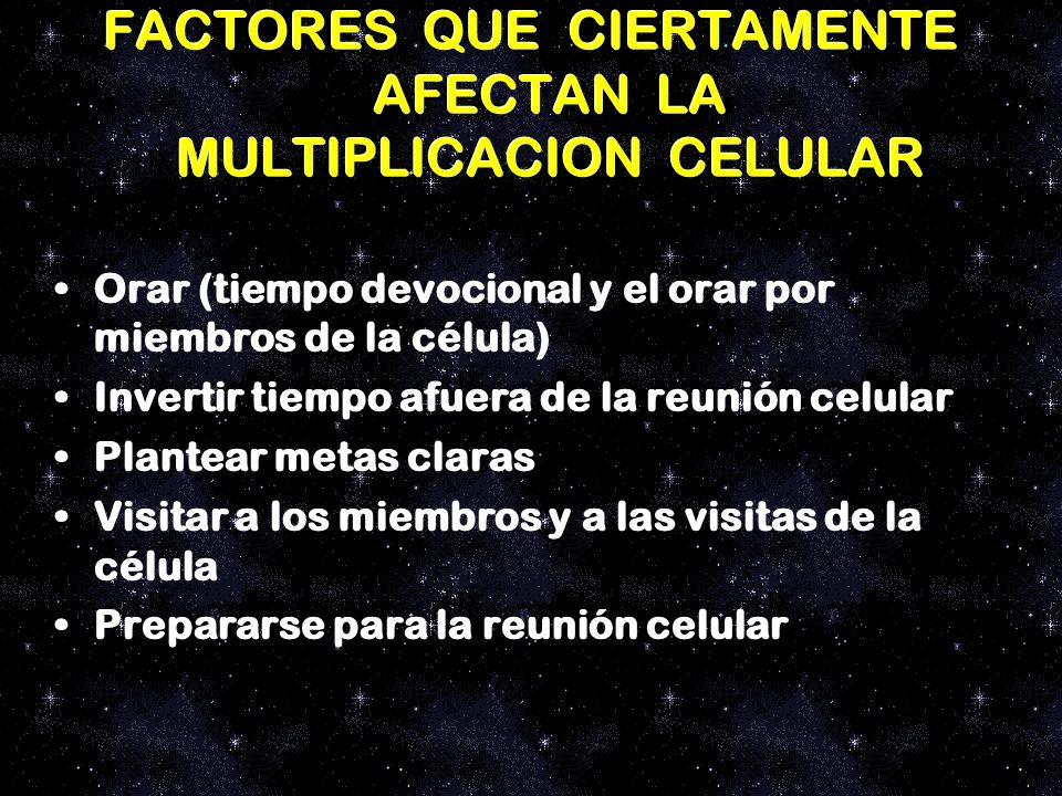 FACTORES QUE CIERTAMENTE AFECTAN LA MULTIPLICACION CELULAR Orar (tiempo devocional y el orar por miembros de la célula) Invertir tiempo afuera de la r