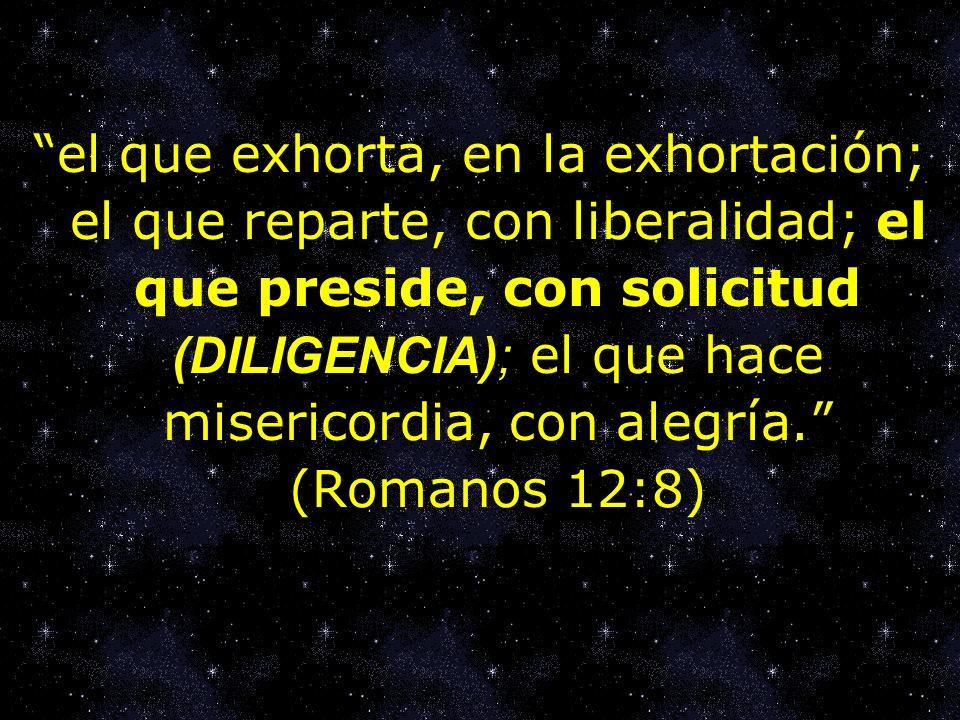 el que exhorta, en la exhortación; el que reparte, con liberalidad; el que preside, con solicitud (DILIGENCIA); el que hace misericordia, con alegría.