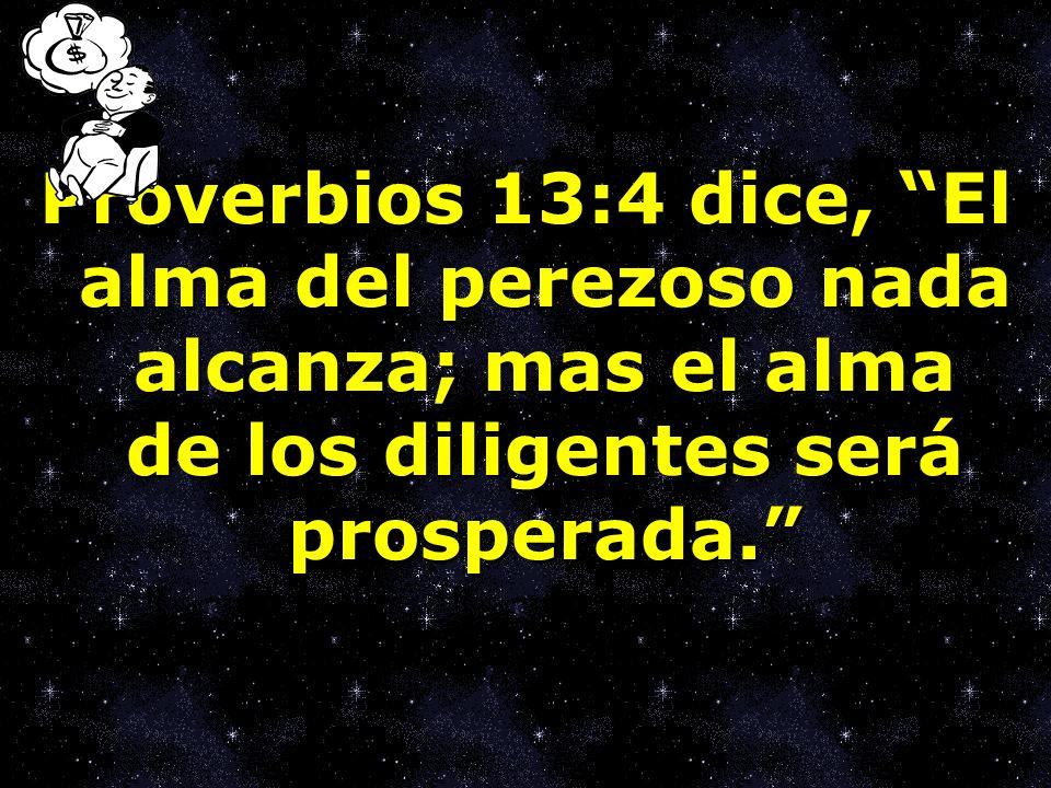 Proverbios 13:4 dice, El alma del perezoso nada alcanza; mas el alma de los diligentes será prosperada.