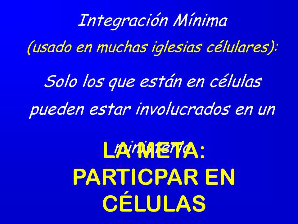 Integración Mínima (usado en muchas iglesias célulares): Solo los que están en células pueden estar involucrados en un ministerio LA META: PARTICPAR EN CÉLULAS