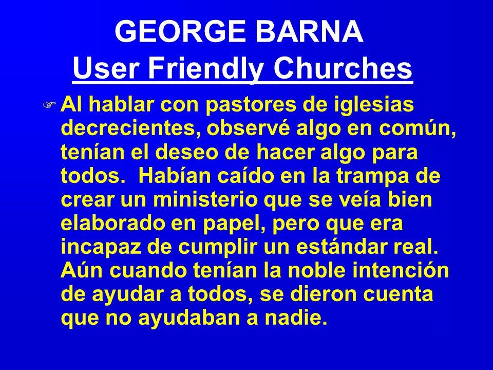 GEORGE BARNA User Friendly Churches F Al hablar con pastores de iglesias decrecientes, observé algo en común, tenían el deseo de hacer algo para todos.