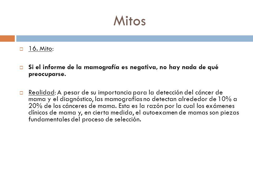 Mitos 16. Mito: Si el informe de la mamografía es negativa, no hay nada de qué preocuparse. Realidad: A pesar de su importancia para la detección del