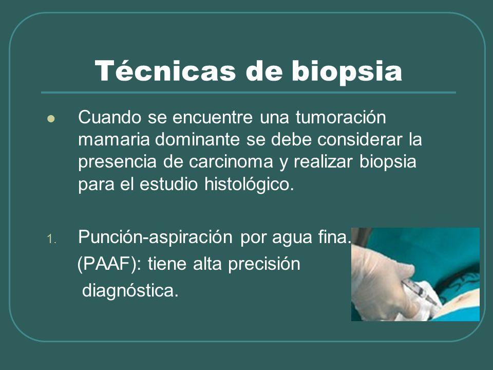 Técnicas de biopsia Cuando se encuentre una tumoración mamaria dominante se debe considerar la presencia de carcinoma y realizar biopsia para el estud