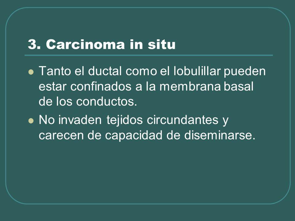 3. Carcinoma in situ Tanto el ductal como el lobulillar pueden estar confinados a la membrana basal de los conductos. No invaden tejidos circundantes