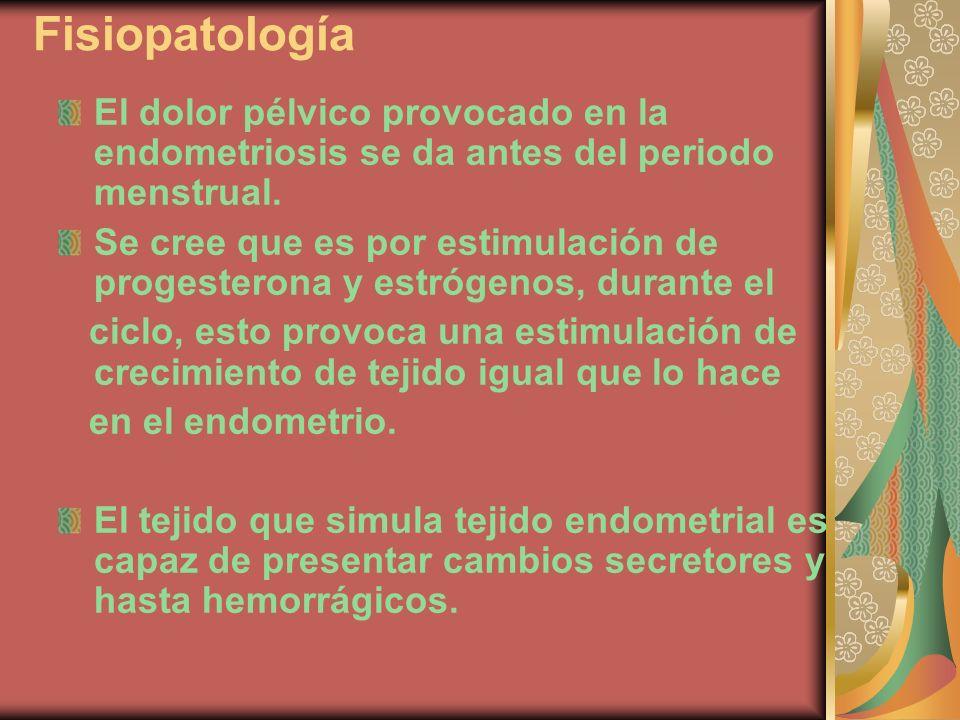 Fisiopatología El dolor pélvico provocado en la endometriosis se da antes del periodo menstrual. Se cree que es por estimulación de progesterona y est