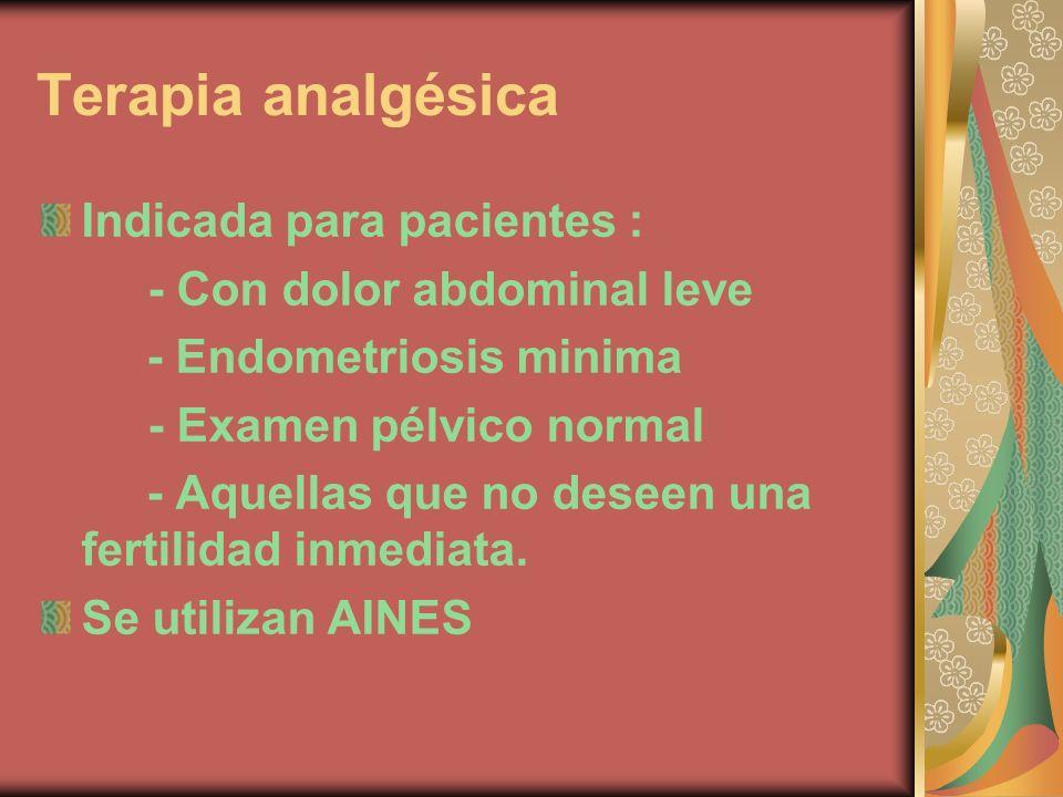 Terapia analgésica Indicada para pacientes : - Con dolor abdominal leve - Endometriosis minima - Examen pélvico normal - Aquellas que no deseen una fe