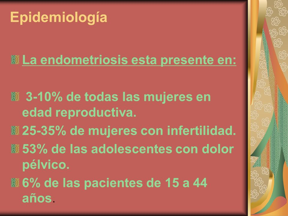 Epidemiología La endometriosis esta presente en: 3-10% de todas las mujeres en edad reproductiva. 25-35% de mujeres con infertilidad. 53% de las adole