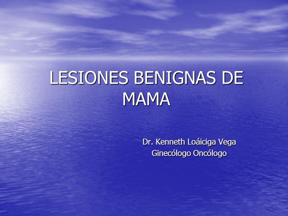 LESIONES BENIGNAS DE MAMA Dr. Kenneth Loáiciga Vega Ginecólogo Oncólogo