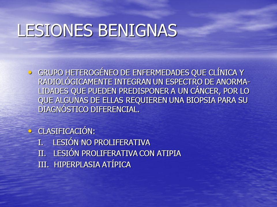 LESIONES BENIGNAS GRUPO HETEROGÉNEO DE ENFERMEDADES QUE CLÍNICA Y RADIOLÓGICAMENTE INTEGRAN UN ESPECTRO DE ANORMA- LIDADES QUE PUEDEN PREDISPONER A UN