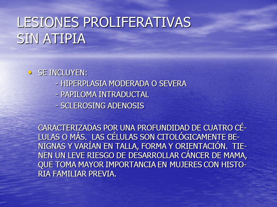 LESIONES PROLIFERATIVAS SIN ATIPIA SE INCLUYEN: SE INCLUYEN: - HIPERPLASIA MODERADA O SEVERA - PAPILOMA INTRADUCTAL - SCLEROSING ADENOSIS CARACTERIZAD