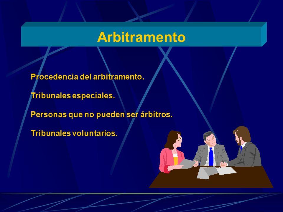 Arbitramento Procedencia del arbitramento. Tribunales especiales. Personas que no pueden ser árbitros. Tribunales voluntarios. Procedencia del arbitra