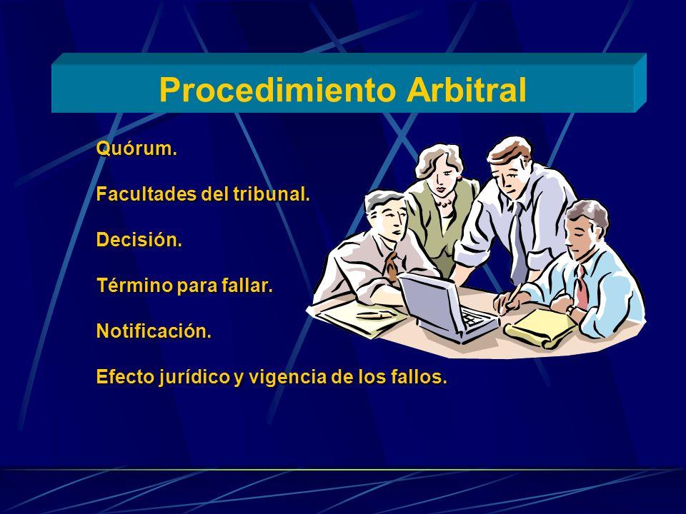 Procedimiento Arbitral Quórum. Facultades del tribunal. Decisión. Término para fallar. Notificación. Efecto jurídico y vigencia de los fallos. Quórum.