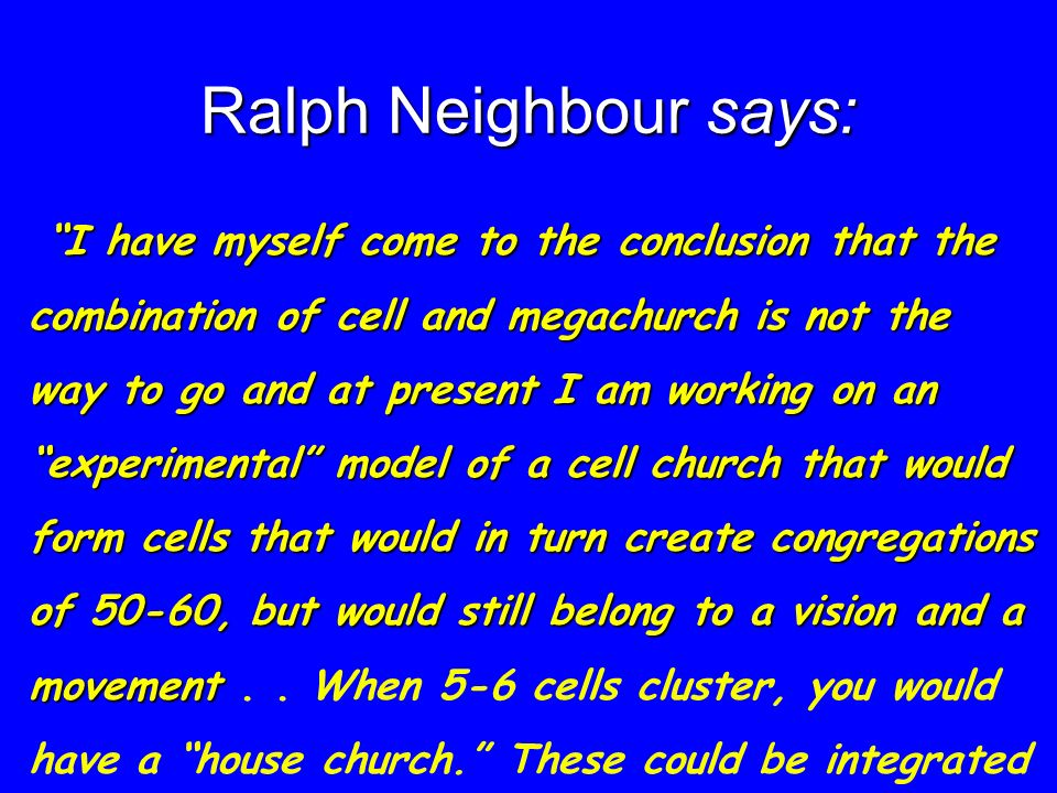 Ralph Neighbour says: I have myself come to the conclusion that the combination of cell and megachurch is not the way to go and at present I am working on an experimental model of a cell church that would form cells that would in turn create congregations of 50-60, but would still belong to a vision and a movement e-mail, 2002).