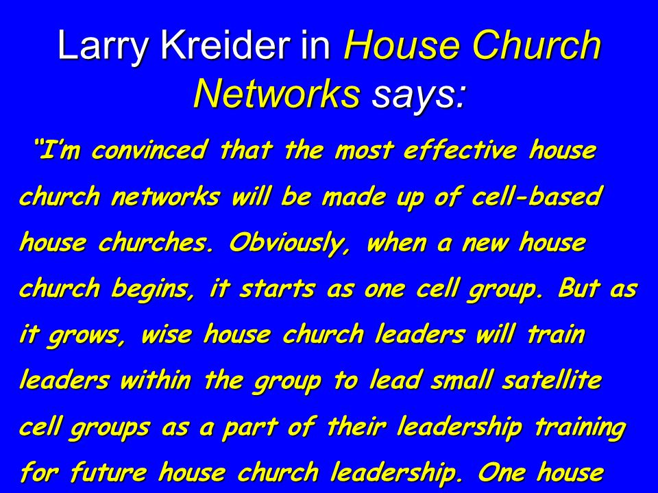 Larry Kreider in House Church Networks says: Im convinced that the most effective house church networks will be made up of cell-based house churches.