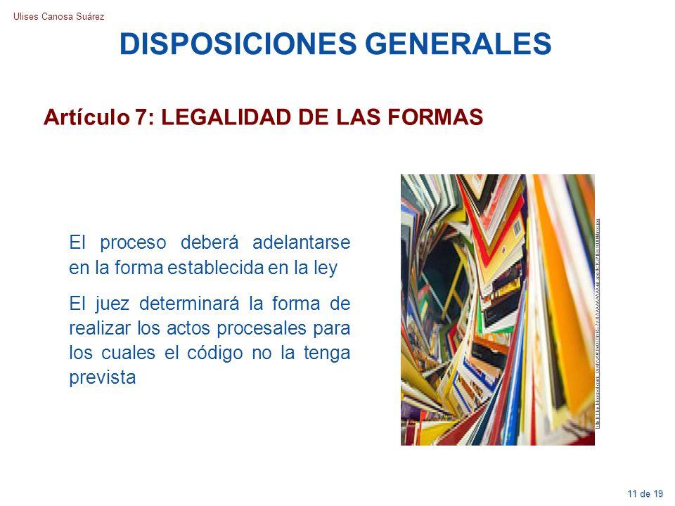 Ulises Canosa Suárez Artículo 7: LEGALIDAD DE LAS FORMAS DISPOSICIONES GENERALES El proceso deberá adelantarse en la forma establecida en la ley El ju