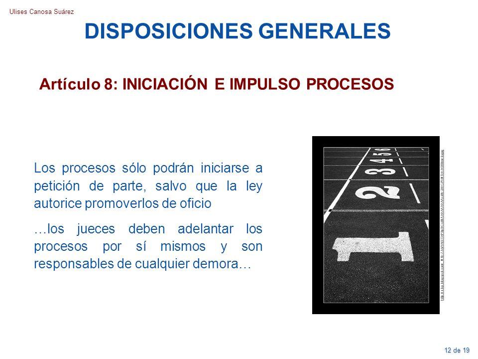 Ulises Canosa Suárez Artículo 8: INICIACIÓN E IMPULSO PROCESOS DISPOSICIONES GENERALES Los procesos sólo podrán iniciarse a petición de parte, salvo q