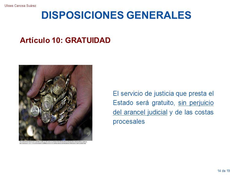 Ulises Canosa Suárez DISPOSICIONES GENERALES Artículo 10: GRATUIDAD El servicio de justicia que presta el Estado será gratuito, sin perjuicio del aran