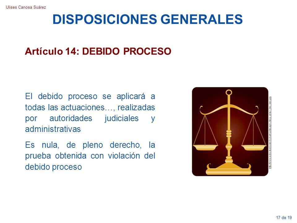 Ulises Canosa Suárez DISPOSICIONES GENERALES Artículo 14: DEBIDO PROCESO El debido proceso se aplicará a todas las actuaciones…, realizadas por autori