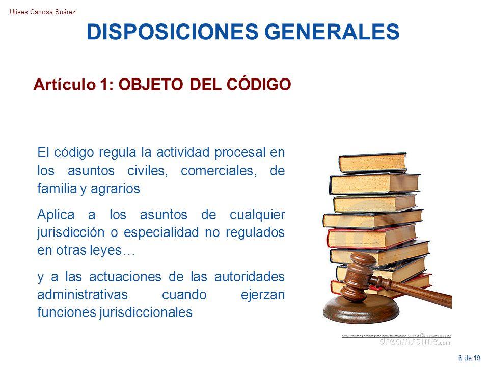 Ulises Canosa Suárez Artículo 1: OBJETO DEL CÓDIGO DISPOSICIONES GENERALES El código regula la actividad procesal en los asuntos civiles, comerciales,
